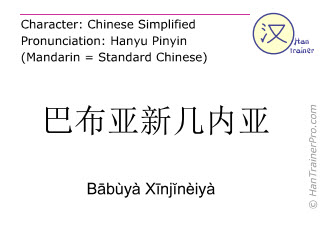 Chinese characters  ( Babuya Xinjineiya / Bābùyà Xīnjĭnèiyà ) with pronunciation (English translation: Papua New Guinea  )