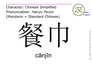 Chinese characters  ( canjin / cānjīn ) with pronunciation (English translation: napkin )