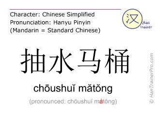 Chinese characters  ( choushui matong / chōushuĭ mătŏng ) with pronunciation (English translation: toilet bowl )