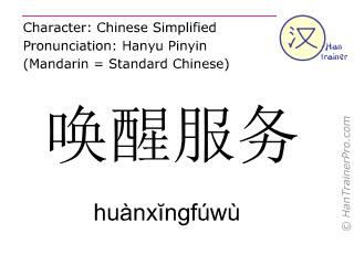 Chinese characters  ( huanxingfuwu / huànx&#301ngfúwù ) with pronunciation (English translation: morning call service )