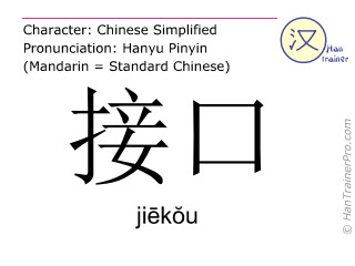 Chinese characters  ( jiekou / jiēkŏu ) with pronunciation (English translation: (computer) port )