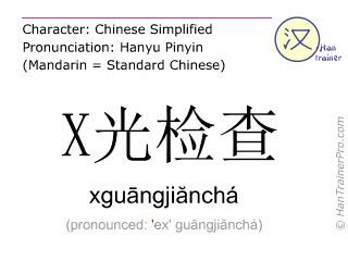 Caractère chinois  ( xguangjiancha / xguāngjiănchá ) avec prononciation (traduction française: examen (médical) aux rayons X )
